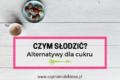 Czym słodzić? Alternatywy dla białego cukru i ranking słodzideł!